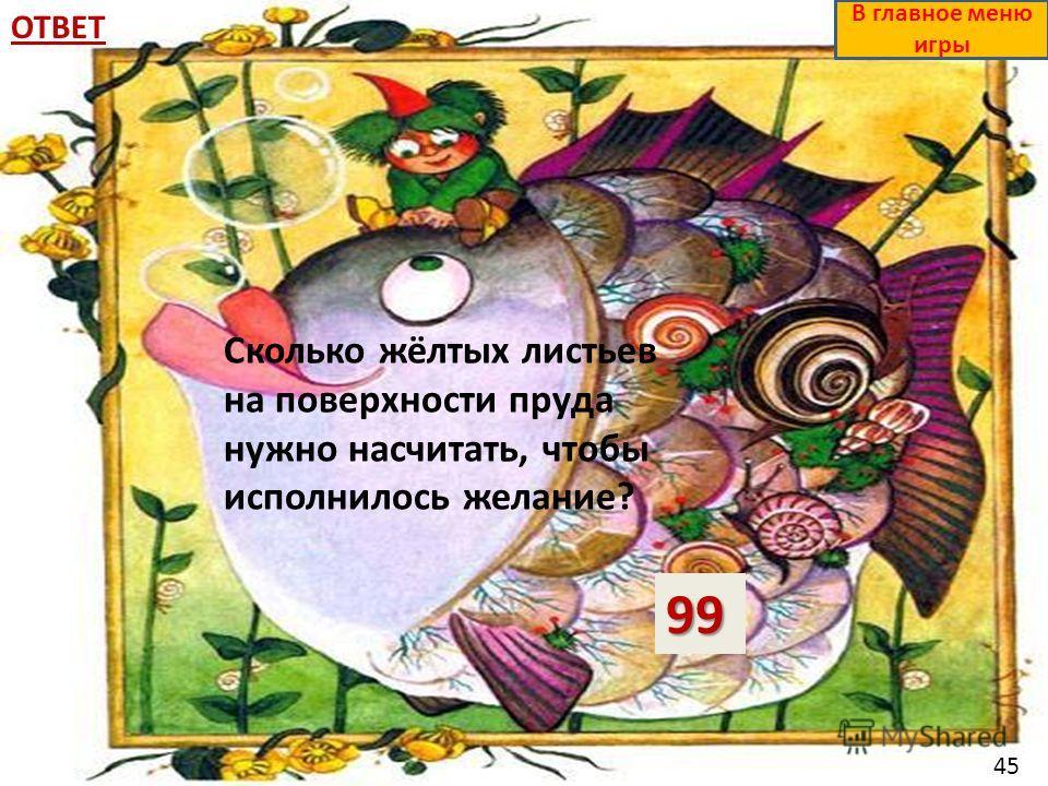 ОТВЕТ99 В главное меню игры Сколько жёлтых листьев на поверхности пруда нужно насчитать, чтобы исполнилось желание? 45