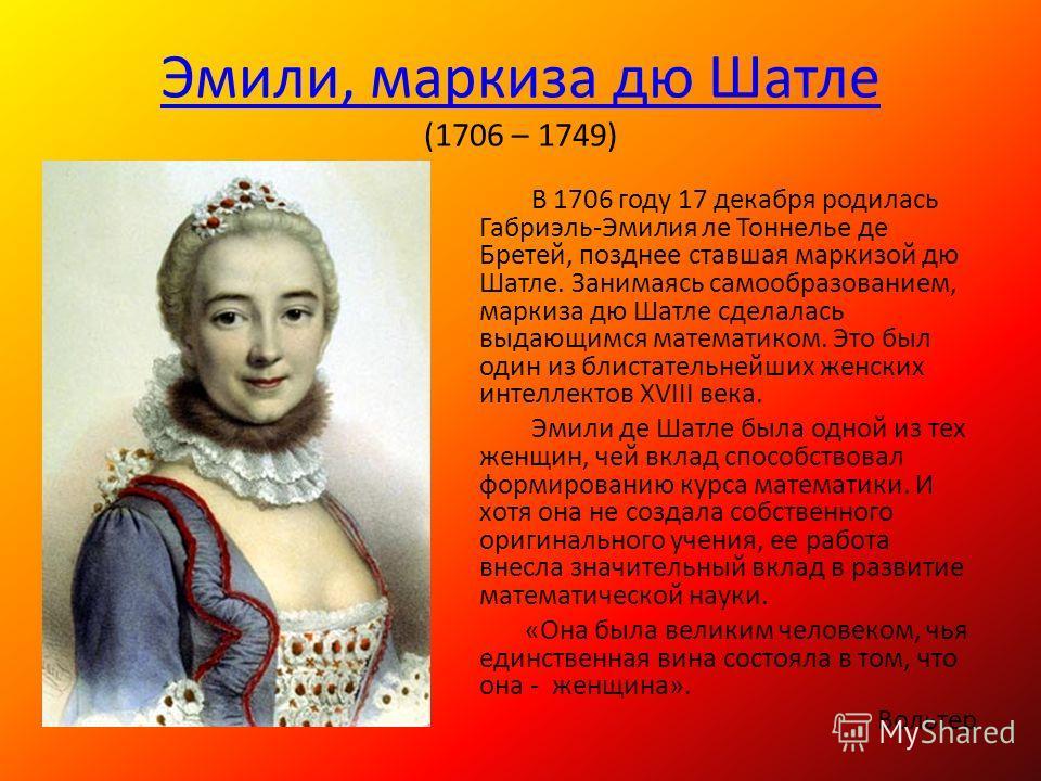 Эмили, маркиза дю Шатлей Эмили, маркиза дю Шатлей (1706 – 1749) В 1706 году 17 декабря родилась Габриэль-Эмилия лей Тоннелье де Бретей, позднее ставшая маркизой дю Шатлей. Занимаясь самообразованием, маркиза дю Шатлей сделалась выдающимся математиком