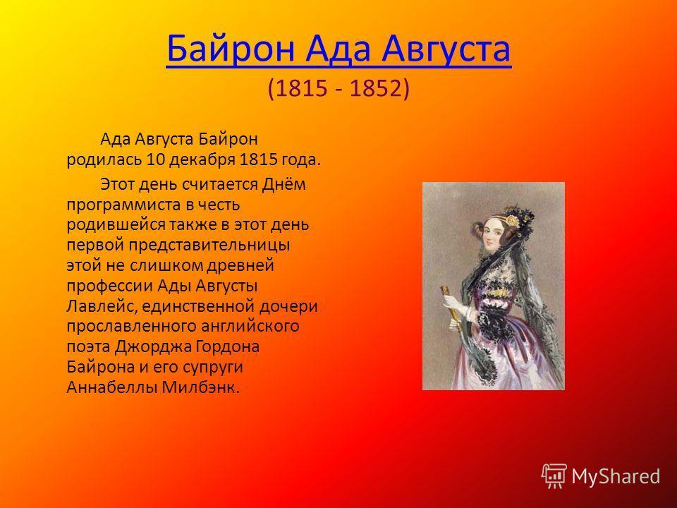 Байрон Ада Августа Байрон Ада Августа (1815 - 1852) Ада Августа Байрон родилась 10 декабря 1815 года. Этот день считается Днём программиста в честь родившейся также в этот день первой представительницы этой не слишком древней профессии Ады Августы Ла