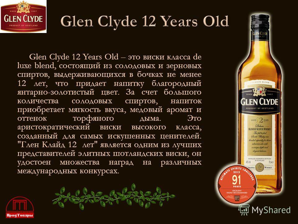 Glen Clyde 12 Years Old – это виски класса de luxe blend, состоящий из солодовых и зерновых спиртов, выдерживающихся в бочках не менее 12 лет, что придает напитку благородный янтарно-золотистый цвет. За счет большого количества солодовых спиртов, нап