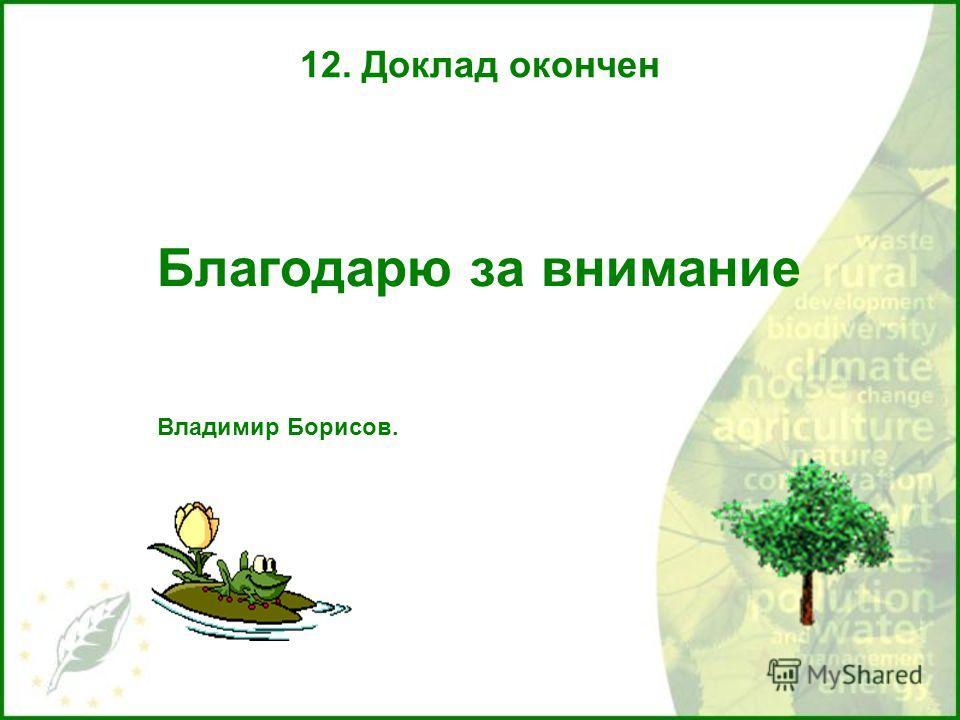 12. Доклад окончен Благодарю за внимание Владимир Борисов.