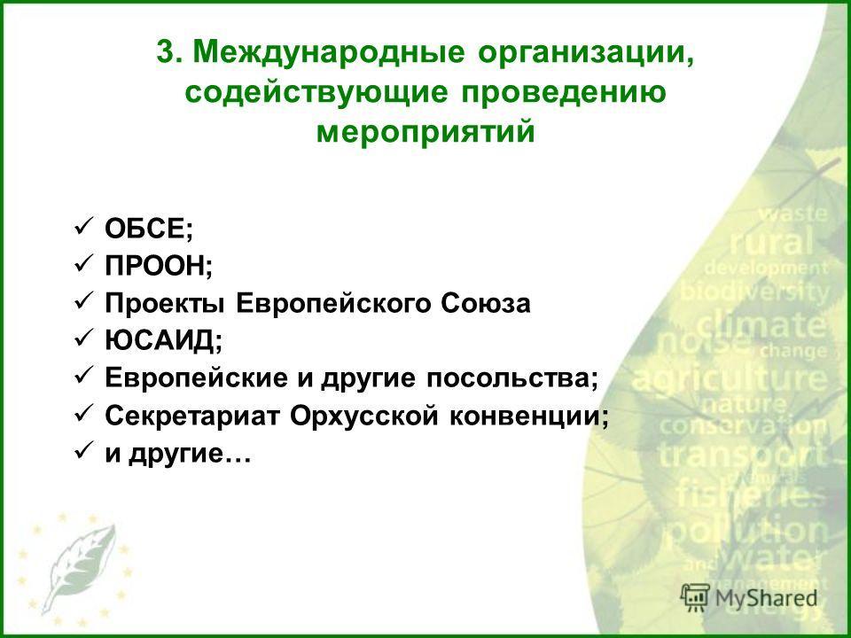 3. Международные организации, содействующие проведению мероприятий ОБСЕ; ПРООН; Проекты Европейского Союза ЮСАИД; Европейские и другие посольства; Секретариат Орхусской конвенции; и другие…