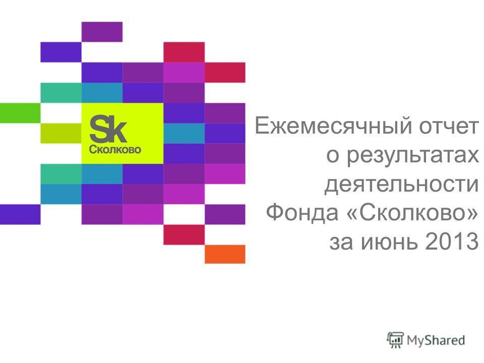 Ежемесячный отчет о результатах деятельности Фонда «Сколково» за июнь 2013