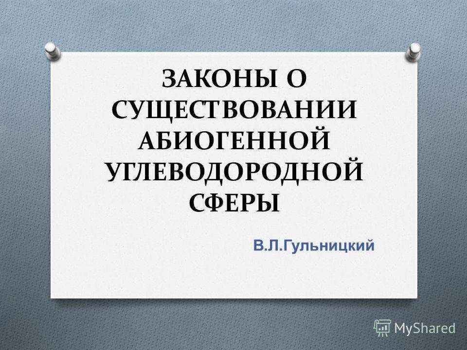ЗАКОНЫ О СУЩЕСТВОВАНИИ АБИОГЕННОЙ УГЛЕВОДОРОДНОЙ СФЕРЫ В. Л. Гульницкий