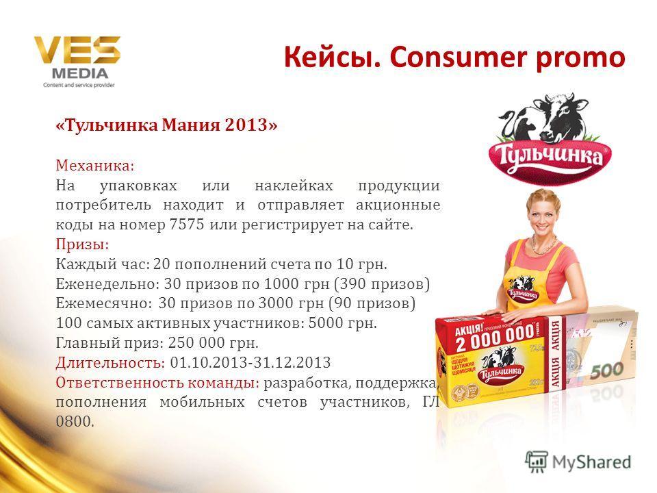 Кейсы. Consumer promo «Тульчинка Мания 2013» Механика: На упаковках или наклейках продукции потребитель находит и отправляет акционные коды на номер 7575 или регистрирует на сайте. Призы: Каждый час: 20 пополнений счета по 10 грн. Еженедельно: 30 при