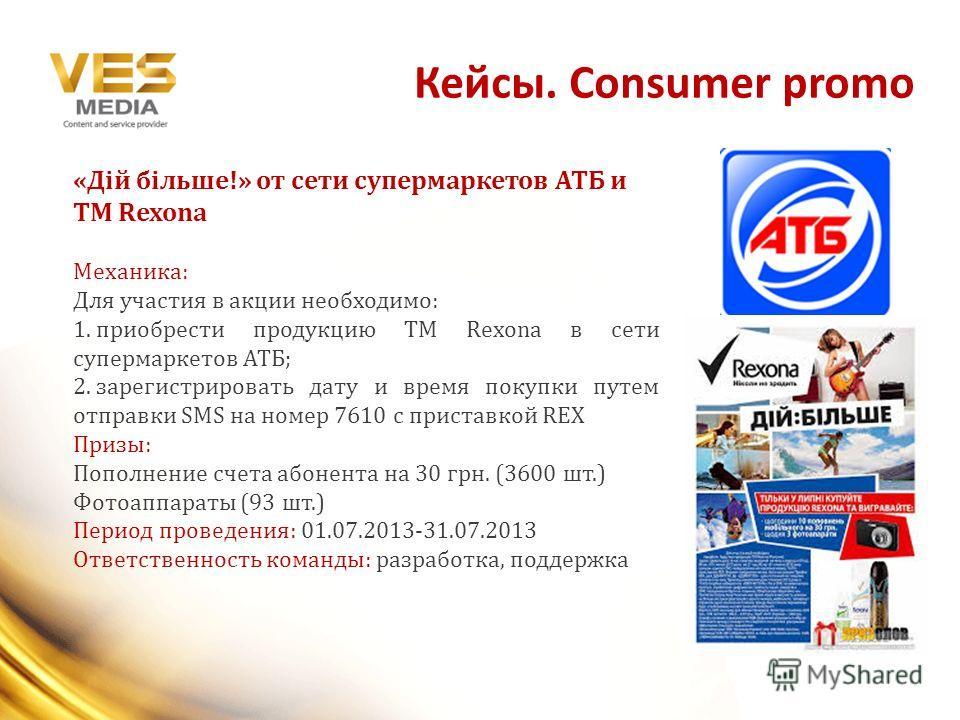 Кейсы. Consumer promo «Дій більше!» от сети супермаркетов АТБ и ТМ Rexona Механика: Для участия в акции необходимо: 1. приобрести продукцию ТМ Rexona в сети супермаркетов АТБ; 2. зарегистрировать дату и время покупки путем отправки SMS на номер 7610
