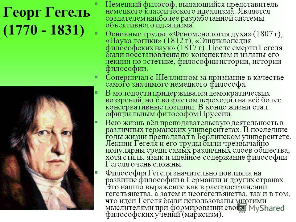 Георг Гегель (1770 - 1831) §Немецкий философ, выдающийся представитель немецкого классического идеализма. Является создателем наиболее разработанной системы объективного идеализма. §Основные труды: «Феноменология духа» (1807 г), «Наука логики» (1812