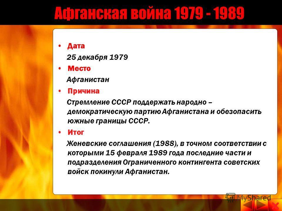 Афганская война 1979 - 1989 Дата 25 декабря 1979 15 февраля 1989 Место Афганистан Причина Стремление СССР поддержать народно – демократическую партию Афганистана и обезопасить южные границы СССР. Итог Женевские соглашения (1988), в точном соответстви