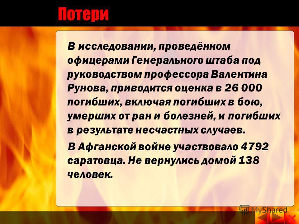 Потери В исследовании, проведённом офицерами Генерального штаба под руководством профессора Валентина Рунова, приводится оценка в 26 000 погибших, включая погибших в бою, умерших от ран и болезней, и погибших в результате несчастных случаев. В Афганс
