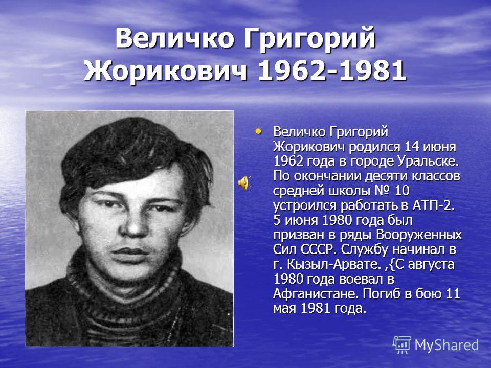 Величко Григорий Жорикович 1962-1981 Величко Григорий Жорикович родился 14 июня 1962 года в городе Уральске. По окончании десяти классов средней школы 10 устроился работать в АТП-2. 5 июня 1980 года был призван в ряды Вооруженных Сил СССР. Службу на