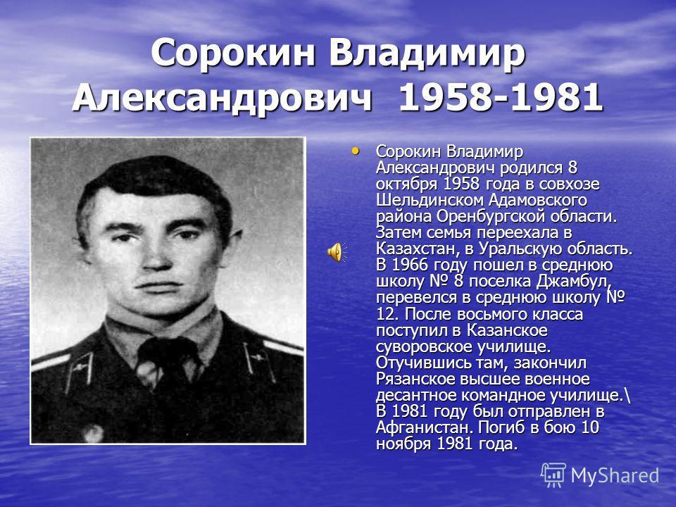 Сорокин Владимир Александрович 1958-1981 Сорокин Владимир Александрович родился 8 октября 1958 года в совхозе Шельдинском Адамовского района Оренбургской области. Затем семья переехала в Казахстан, в Уральскую область. В 1966 году пошел в среднюю шко