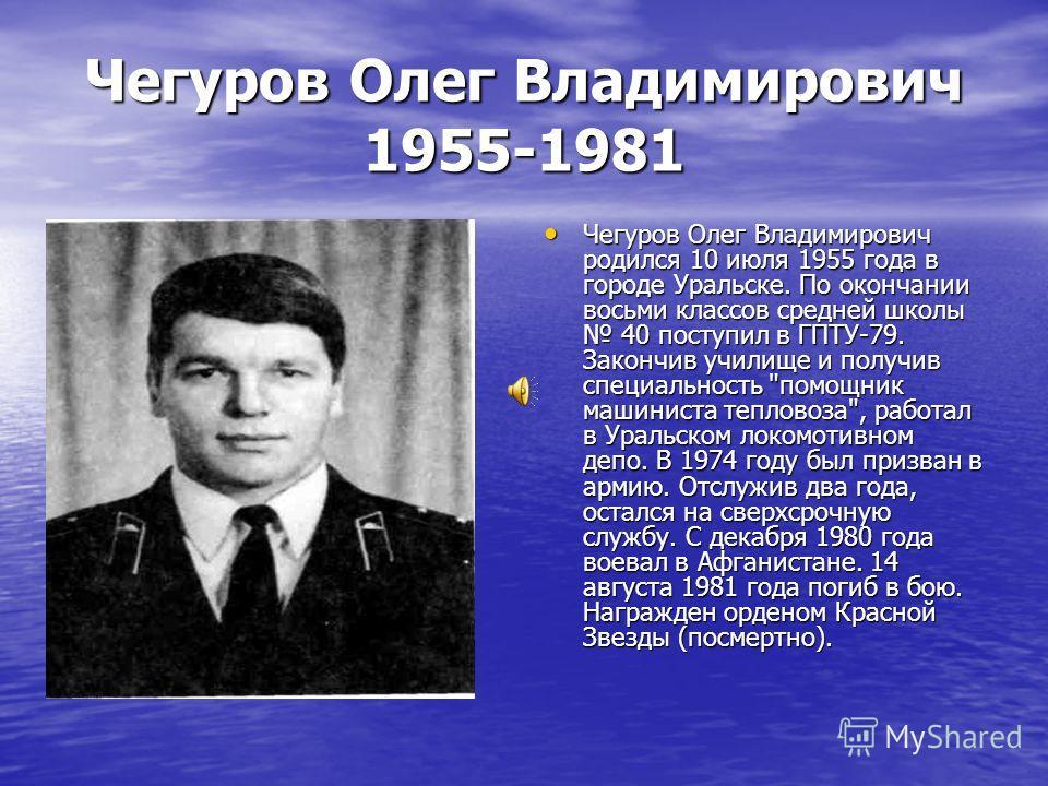 Чегуров Олег Владимирович 1955-1981 Чегуров Олег Владимирович родился 10 июля 1955 года в городе Уральске. По окончании восьми классов средней школы 40 поступил в ГПТУ-79. Закончив училище и получив специальность