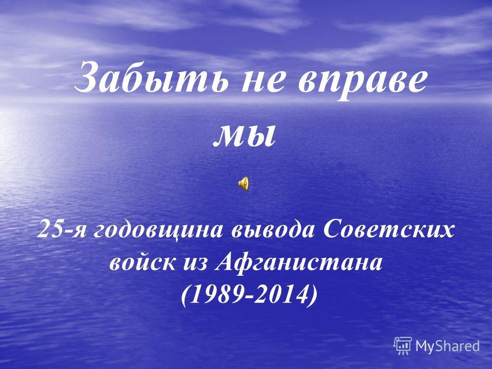 Забыть не вправе мы 25-я годовщина вывода Советских войск из Афганистана (1989-2014)