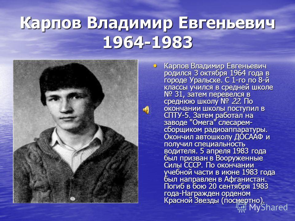 Карпов Владимир Евгеньевич 1964-1983 Карпов Владимир Евгеньевич родился 3 октября 1964 года в городе Уральске. С 1-го по 8-й классы учился в средней школе 31, затем перевелся в среднюю школу 22. По окончании школы поступил в СПТУ-5. Затем работал на