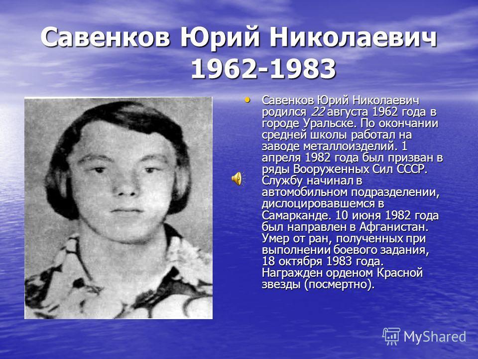 Савенков Юрий Николаевич 1962-1983 Савенков Юрий Николаевич родился 22 августа 1962 года в городе Уральске. По окончании средней школы работал на заводе металлоизделий. 1 апреля 1982 года был призван в ряды Вооруженных Сил СССР. Службу начинал в авто