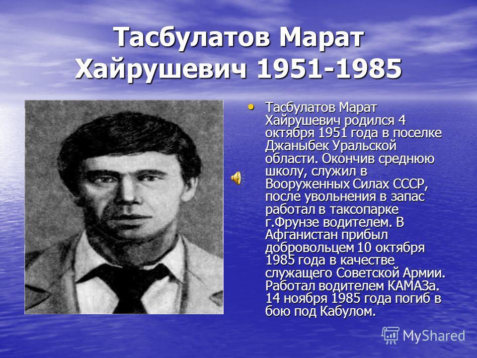 Тасбулатов Марат Хайрушевич 1951-1985 Тасбулатов Марат Хайрушевич родился 4 октября 1951 года в поселке Джаныбек Уральской области. Окончив среднюю школу, служил в Вооруженных Силах СССР, после увольнения в запас работал в таксопарке г.Фрунзе водител