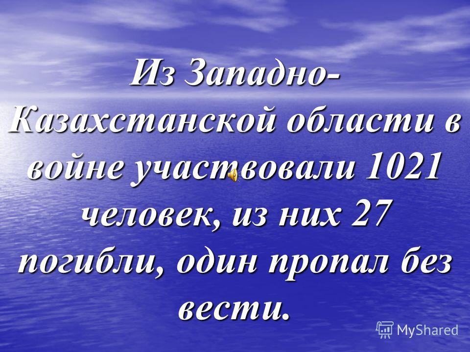 Из Западно- Казахстанской области в войне участвовали 1021 человек, из них 27 погибли, один пропал без вести.