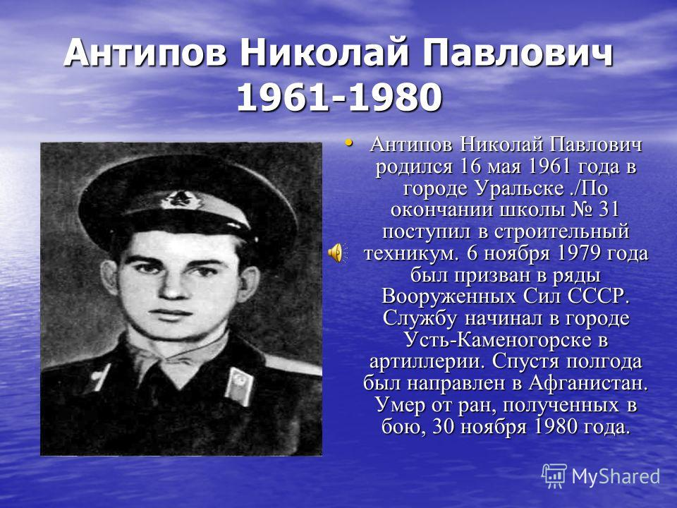 Антипов Николай Павлович 1961-1980 Антипов Николай Павлович родился 16 мая 1961 года в городе Уральске./По окончании школы 31 поступил в строительный техникум. 6 ноября 1979 года был призван в ряды Вооруженных Сил СССР. Службу начинал в городе Усть-К