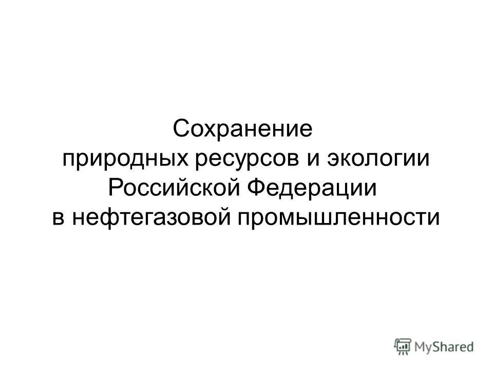 Сохранение природных ресурсов и экологии Российской Федерации в нефтегазовой промышленности