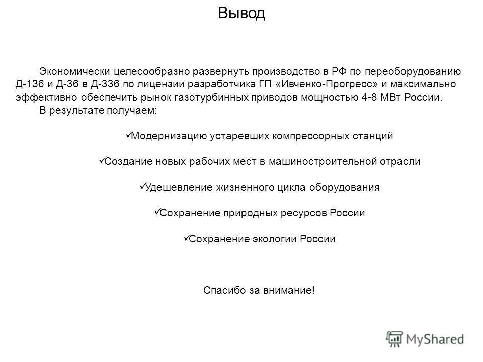 Вывод Экономически целесообразно развернуть производство в РФ по переоборудованию Д-136 и Д-36 в Д-336 по лицензии разработчика ГП «Ивченко-Прогресс» и максимально эффективно обеспечить рынок газотурбинных приводов мощностью 4-8 МВт России. В результ