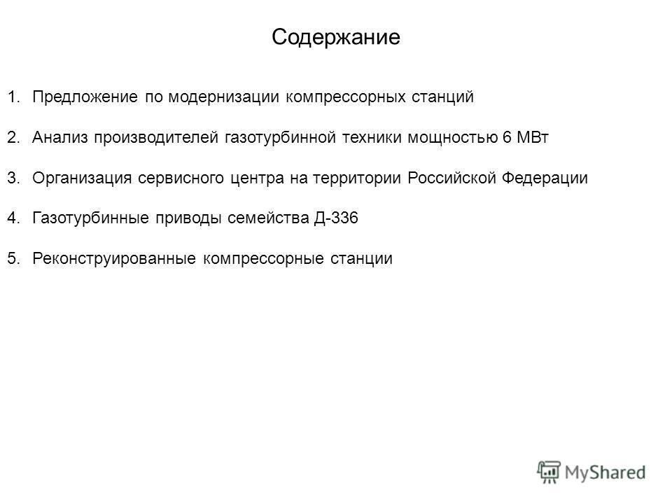 Содержание 1. Предложение по модернизации компрессорных станций 2. Анализ производителей газотурбинной техники мощностью 6 МВт 3. Организация сервисного центра на территории Российской Федерации 4. Газотурбинные приводы семейства Д-336 5. Реконструир