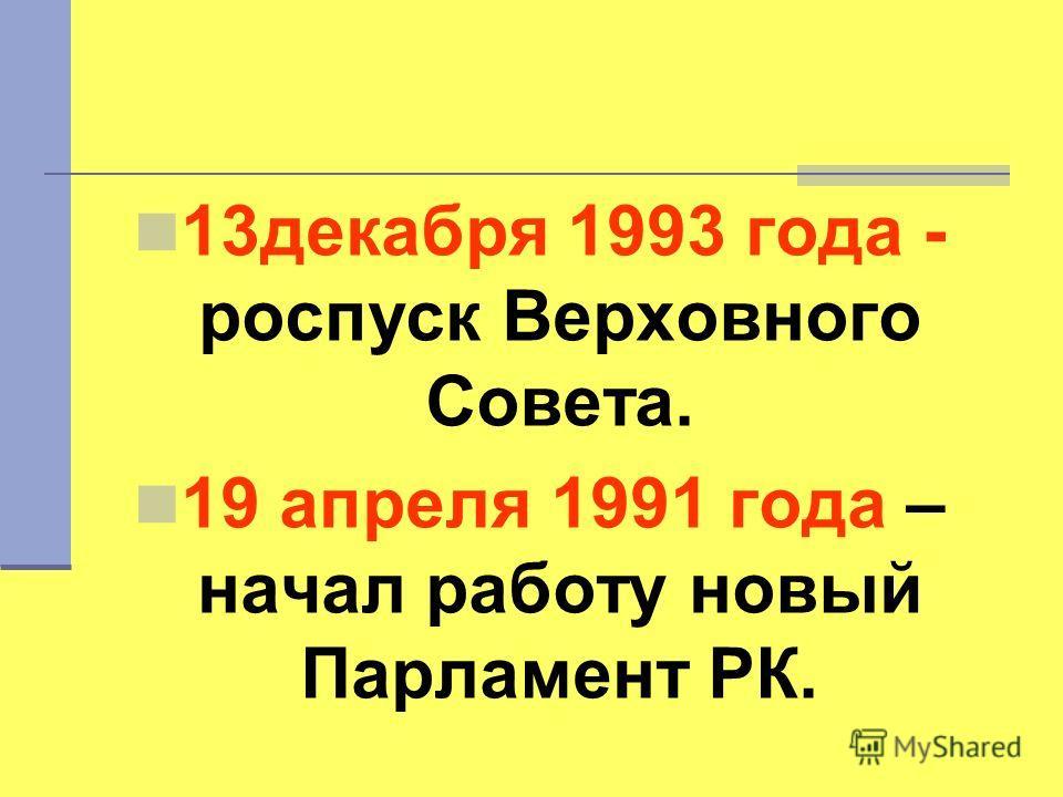 13 декабря 1993 года - роспуск Верховного Совета. 19 апреля 1991 года – начал работу новый Парламент РК.