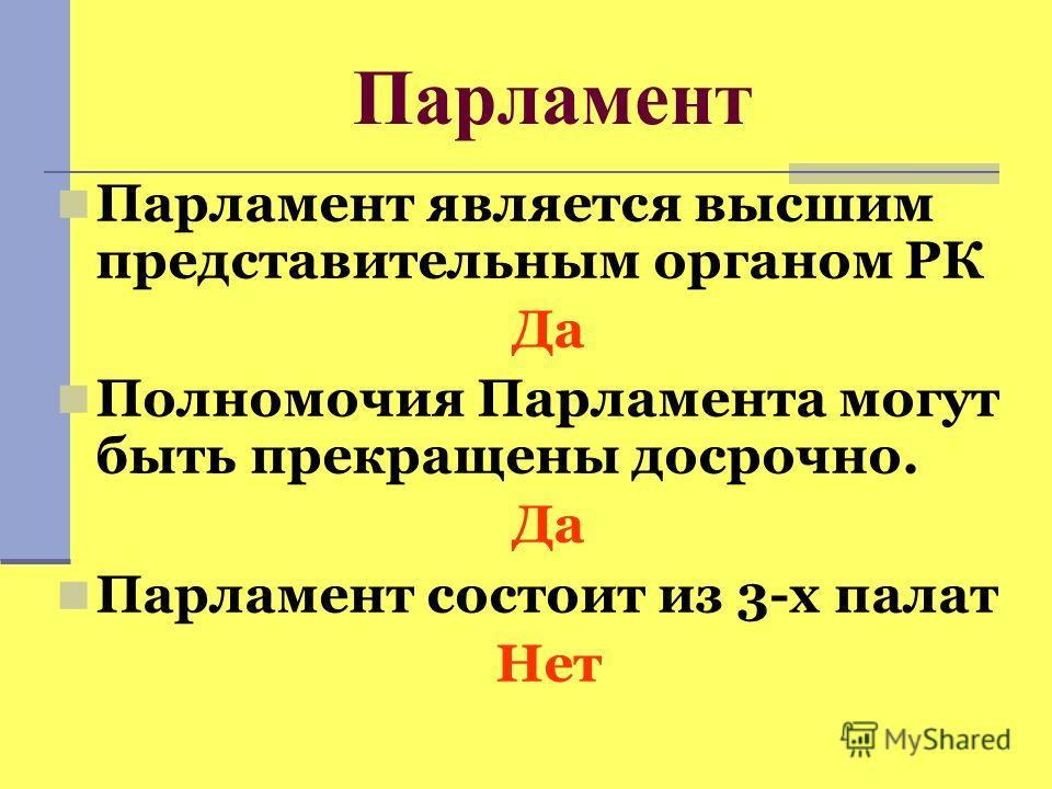 Парламент Парламент является высшим представительным органом РК Да Полномочия Парламента могут быть прекращены досрочно. Да Парламент состоит из 3-х палат Нет