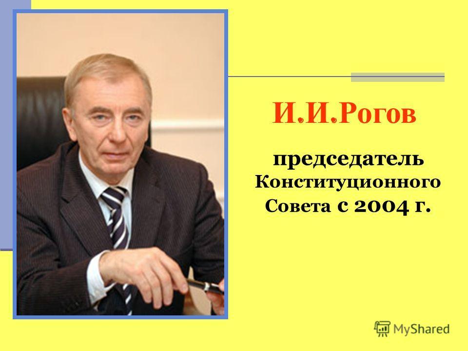 председатель Конституционного Совета с 2004 г. И. И. Рогов