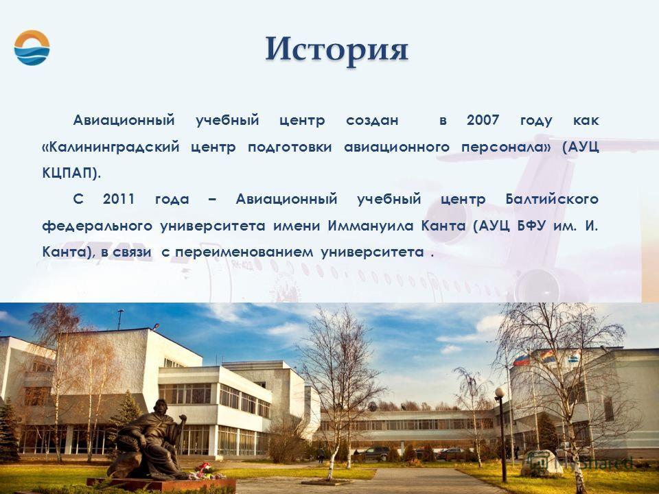 Авиационный учебный центр создан в 2007 году как «Калининградский центр подготовки авиационного персонала» (АУЦ КЦПАП). С 2011 года – Авиационный учебный центр Балтийского федерального университета имени Иммануила Канта (АУЦ БФУ им. И. Канта), в связ