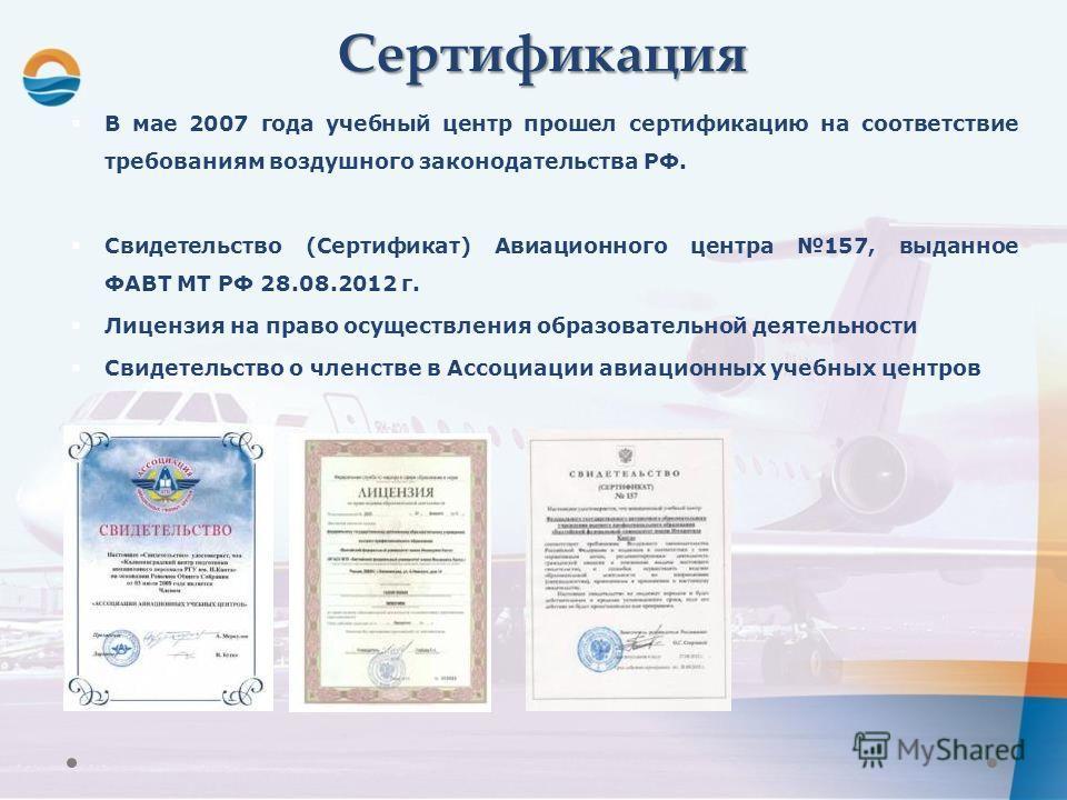 Сертификация В мае 2007 года учебный центр прошел сертификацию на соответствие требованиям воздушного законодательства РФ. Свидетельство (Сертификат) Авиационного центра 157, выданное ФАВТ МТ РФ 28.08.2012 г. Лицензия на право осуществления образоват