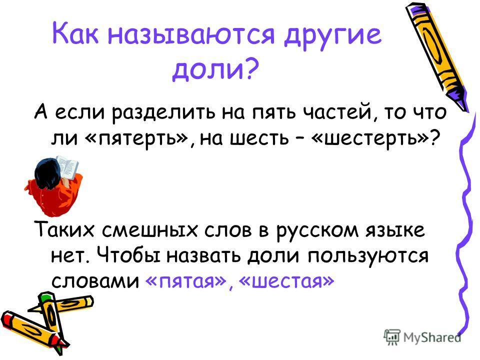 Как называются другие доли? А если разделить на пять частей, то что ли «потерять», на шесть – «шестерть»? Таких смешных слов в русском языке нет. Чтобы назвать доли пользуются словами «пятая», «шестая»