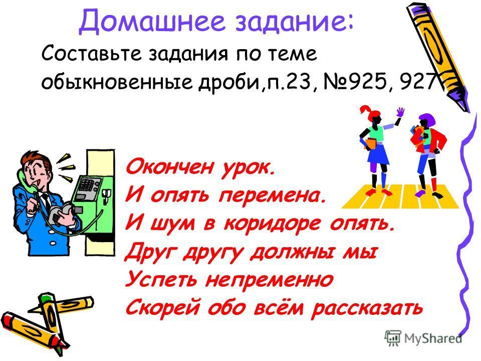 Домашнее задание: Составьте задания по теме обыкновенные дроби,п.23, 925, 927 Окончен урок. И опять перемена. И шум в коридоре опять. Друг другу должны мы Успеть непременно Скорей обо всём рассказать