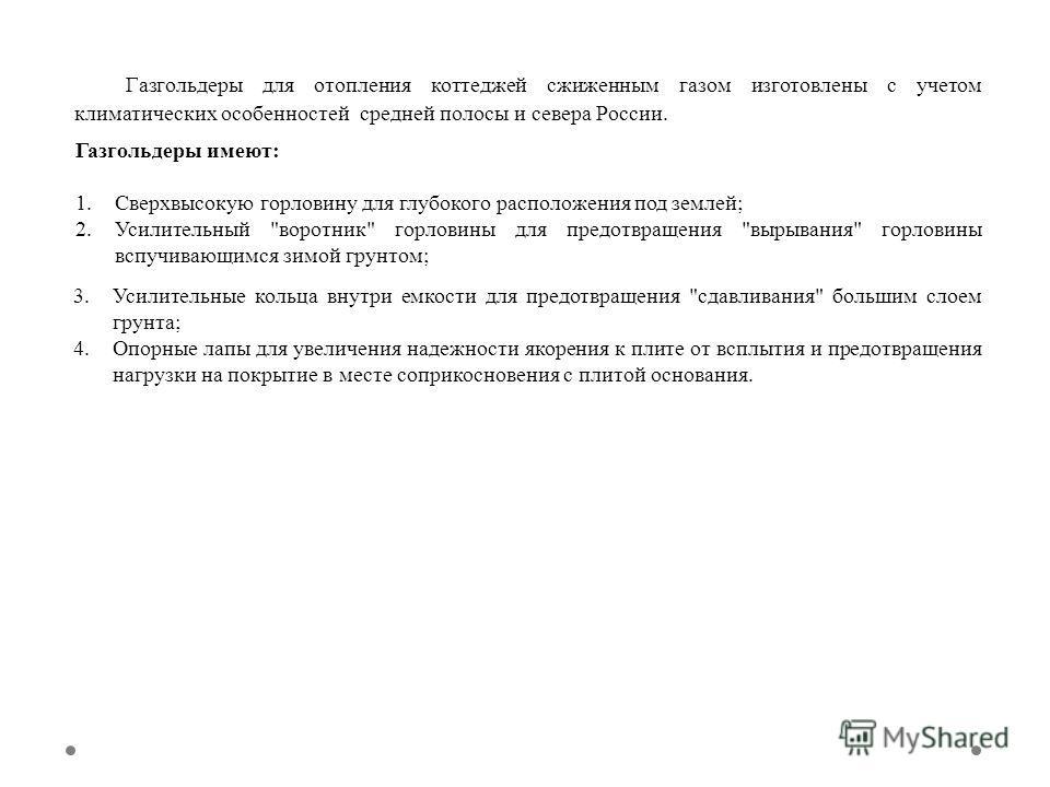 Газгольдеры для отопления коттеджей сжиженным газом изготовлены с учетом климатических особенностей средней полосы и севера России. Газгольдеры имеют: 1. Сверхвысокую горловину для глубокого расположения под землей; 2. Усилительный