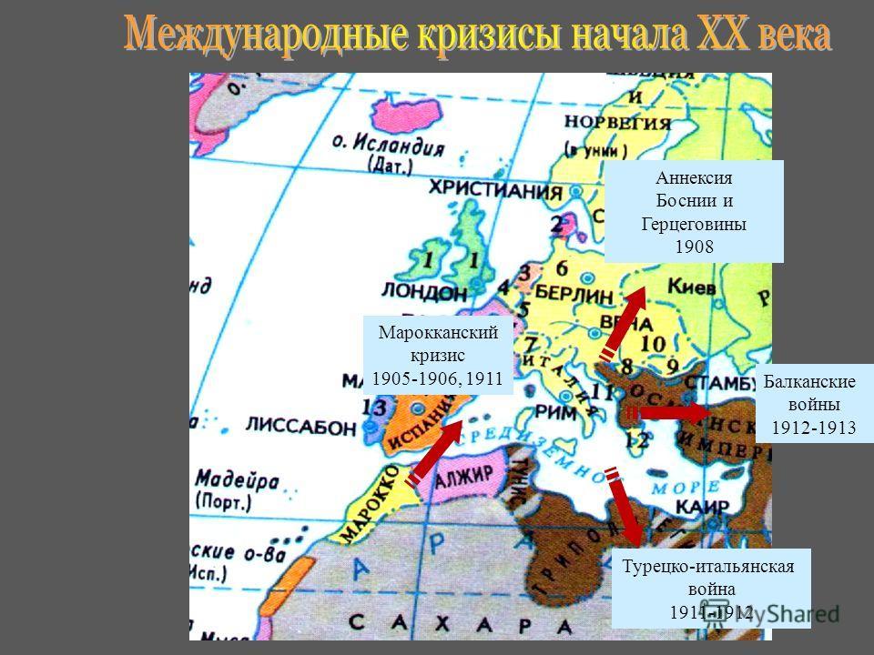 Марокканский кризис 1905-1906, 1911 Турецко-итальянская война 1911-1912 Балканские войны 1912-1913 Аннексия Боснии и Герцеговины 1908