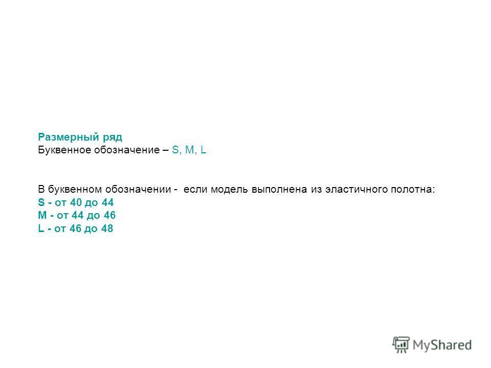 Размерный ряд Буквенное обозначение – S, M, L В буквенном обозначении - если модель выполнена из эластичного полотна: S - от 40 до 44 M - от 44 до 46 L - от 46 до 48