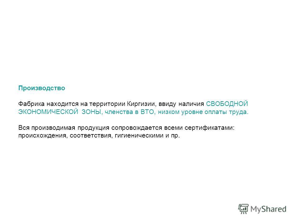 Производство Фабрика находится на территории Киргизии, ввиду наличия СВОБОДНОЙ ЭКОНОМИЧЕСКОЙ ЗОНЫ, членства в ВТО, низком уровне оплаты труда. Вся производимая продукция сопровождается всеми сертификатами: происхождения, соответствия, гигиеническими