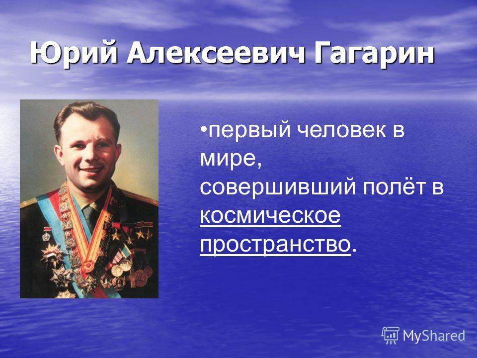 Юрий Алексеевич Гагарин первый человек в мире, совершивший полёт в космическое пространство.