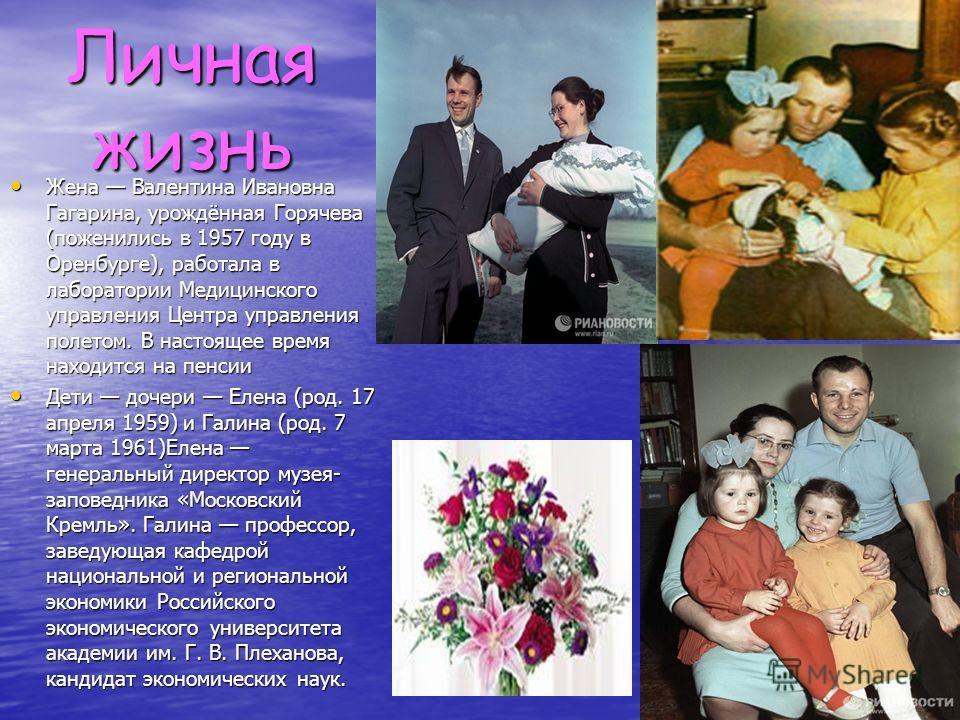 Личная жизнь Жена Валентина Ивановна Гагарина, урождённая Горячева (поженились в 1957 году в Оренбурге), работала в лаборатории Медицинского управления Центра управления полетом. В настоящее время находится на пенсии Жена Валентина Ивановна Гагарина,
