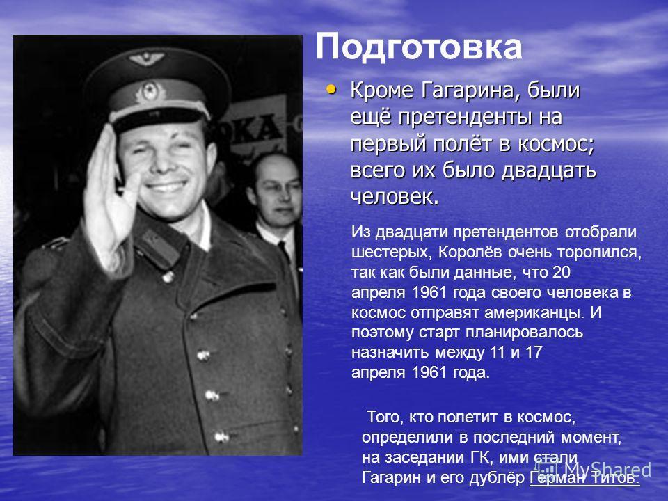 Подготовка Кроме Гагарина, были ещё претенденты на первый полёт в космос; всего их было двадцать человек. Кроме Гагарина, были ещё претенденты на первый полёт в космос; всего их было двадцать человек. Из двадцати претендентов отобрали шестерых, Корол