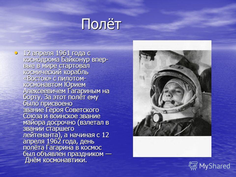 Полёт 12 апреля 1961 года с космодрома Байконур впер- вые в мире стартовал космический корабль «Восток» с пилотом- космонавтом Юрием Алексеевичем Гагариным на борту. За этот полёт ему было присвоено звание Героя Советского Союза и воинское звание май