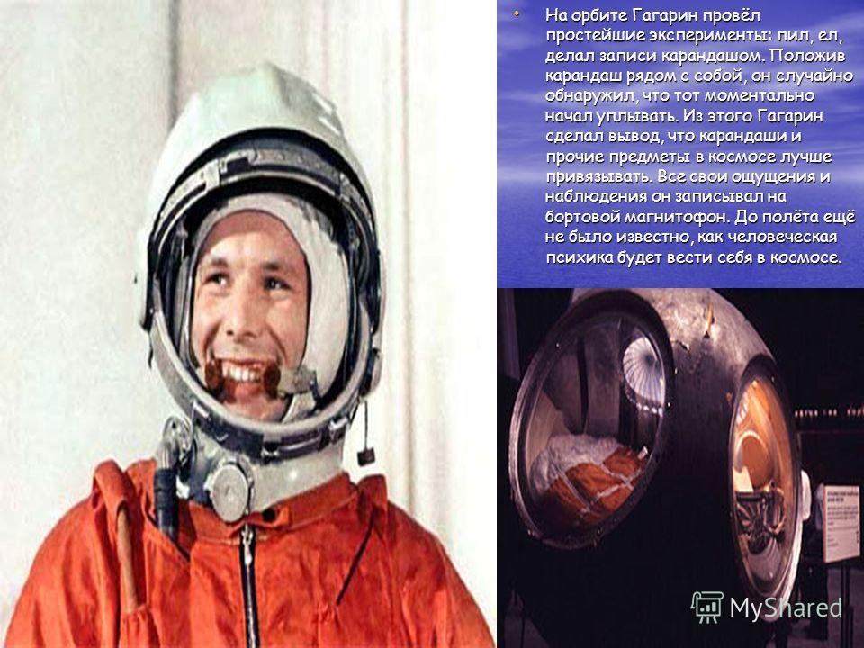 На орбите Гагарин провёл простейшие эксперименты: пил, ел, делал записи карандашом. Положив карандаш рядом с собой, он случайно обнаружил, что тот моментально начал уплывать. Из этого Гагарин сделал вывод, что карандаши и прочие предметы в космосе лу