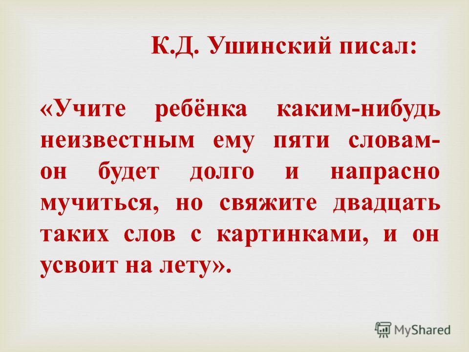 К. Д. Ушинский писал : « Учите ребёнка каким - нибудь неизвестным ему пяти словам - он будет долго и напрасно мучиться, но свяжите двадцать таких слов с картинками, и он усвоит на лету ».
