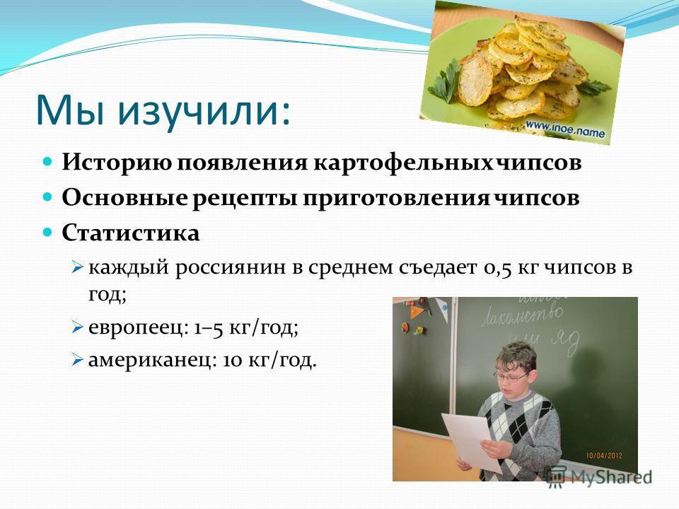 Мы изучили: Историю появления картофельных чипсов Основные рецепты приготовления чипсов Статистика каждый россиянин в среднем съедает 0,5 кг чипсов в год; европеец: 1–5 кг/год; американец: 10 кг/год.
