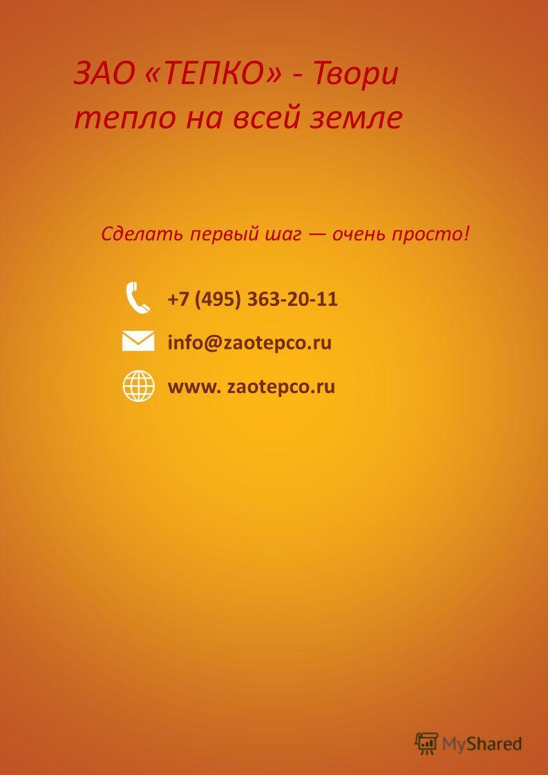 Сделать первый шаг очень просто! ЗАО «ТЕПКО» - Твори тепло на всей земле +7 (495) 363-20-11 info@zaotepco.ru www. zaotepco.ru