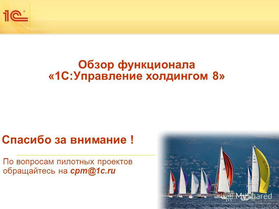 По вопросам пилотных проектов обращайтесь на cpm@1c.ru Спасибо за внимание ! Обзор функционала «1С:Управление холдингом 8»