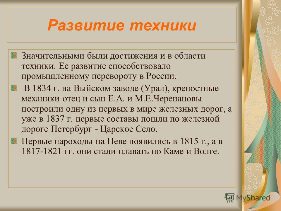 Развитие техники Значительными были достижения и в области техники. Ее развитие способствовало промышленному перевороту в России. В 1834 г. на Выйском заводе (Урал), крепостные механики отец и сын Е.А. и М.Е.Черепановы построили одну из первых в мире