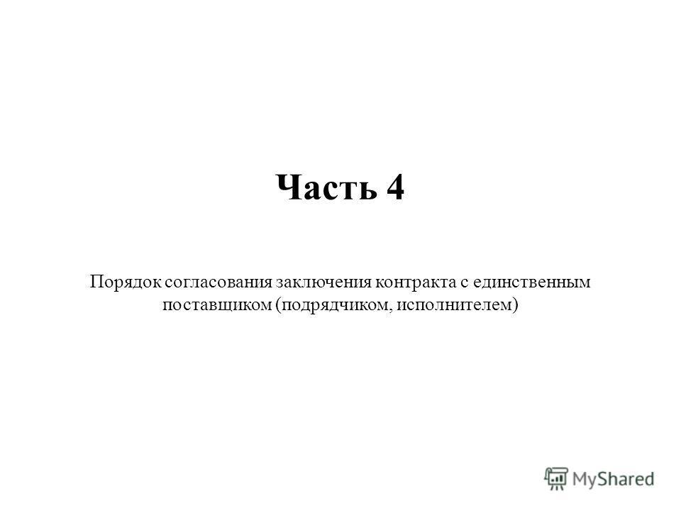 Часть 4 Порядок согласования заключения контракта с единственным поставщиком (подрядчиком, исполнителем)