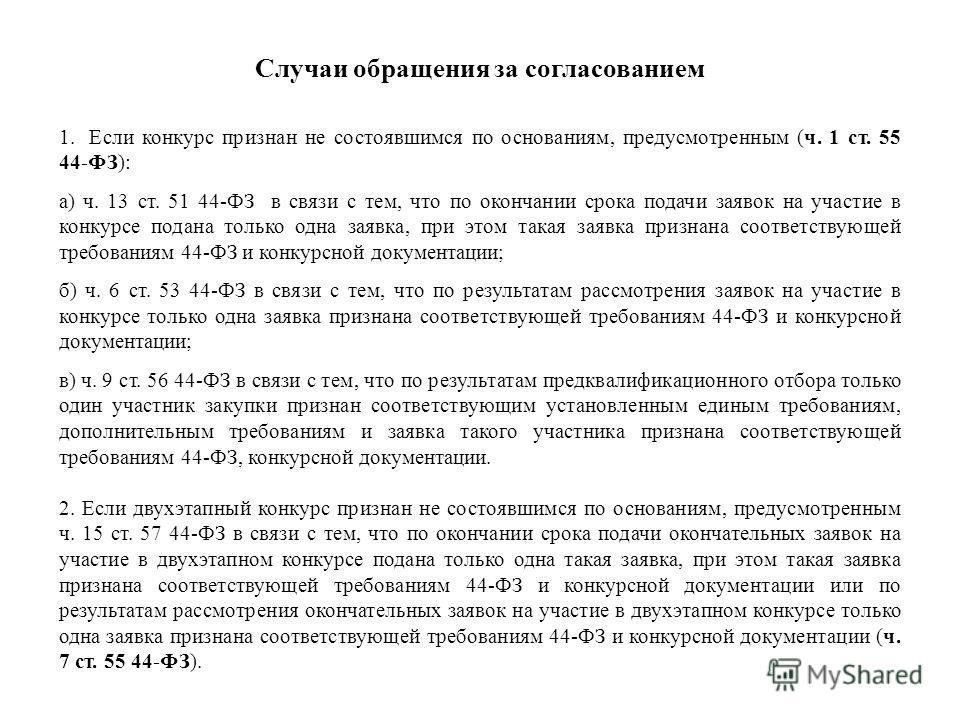 Случаи обращения за согласованием 1. Если конкурс признан не состоявшимся по основаниям, предусмотренным (ч. 1 ст. 55 44-ФЗ): а) ч. 13 ст. 51 44-ФЗ в связи с тем, что по окончании срока подачи заявок на участие в конкурсе подана только одна заявка, п