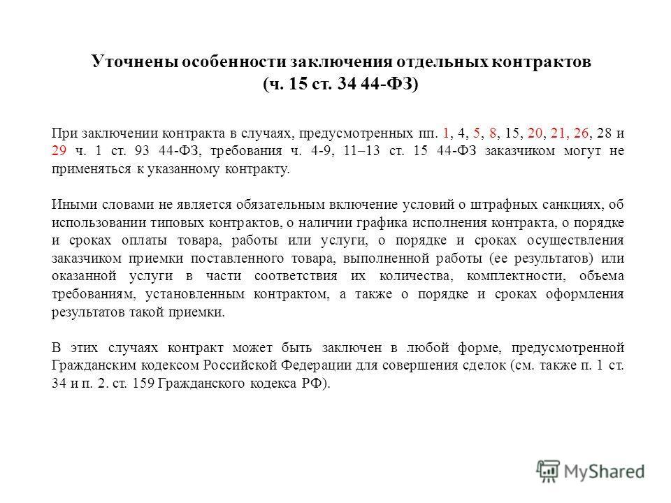 Уточнены особенности заключения отдельных контрактов (ч. 15 ст. 34 44-ФЗ) При заключении контракта в случаях, предусмотренных пп. 1, 4, 5, 8, 15, 20, 21, 26, 28 и 29 ч. 1 ст. 93 44-ФЗ, требования ч. 4-9, 11–13 ст. 15 44-ФЗ заказчиком могут не применя