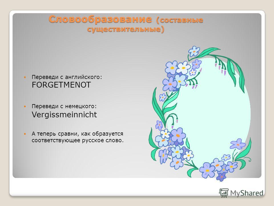 Словообразование (составные существительные) Переведи с английского: FORGETMENOT Переведи с немецкого: Vergissmeinnicht А теперь сравни, как образуется соответствующее русское слово.